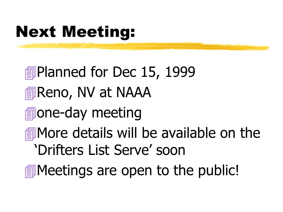 Next Meeting: 4Planned for Dec 15, 1999 4Reno, NV at NAAA 4one-day meeting 4More details will be available on the 'Drifters List Serve' soon 4Meetings are open to the public!