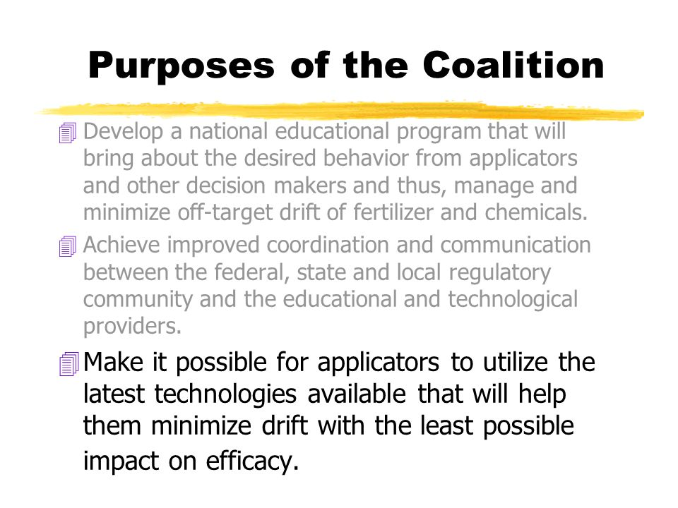 Purposes of the Coalition 4Develop a national educational program that will bring about the desired behavior from applicators and other decision makers and thus, manage and minimize off-target drift of fertilizer and chemicals.