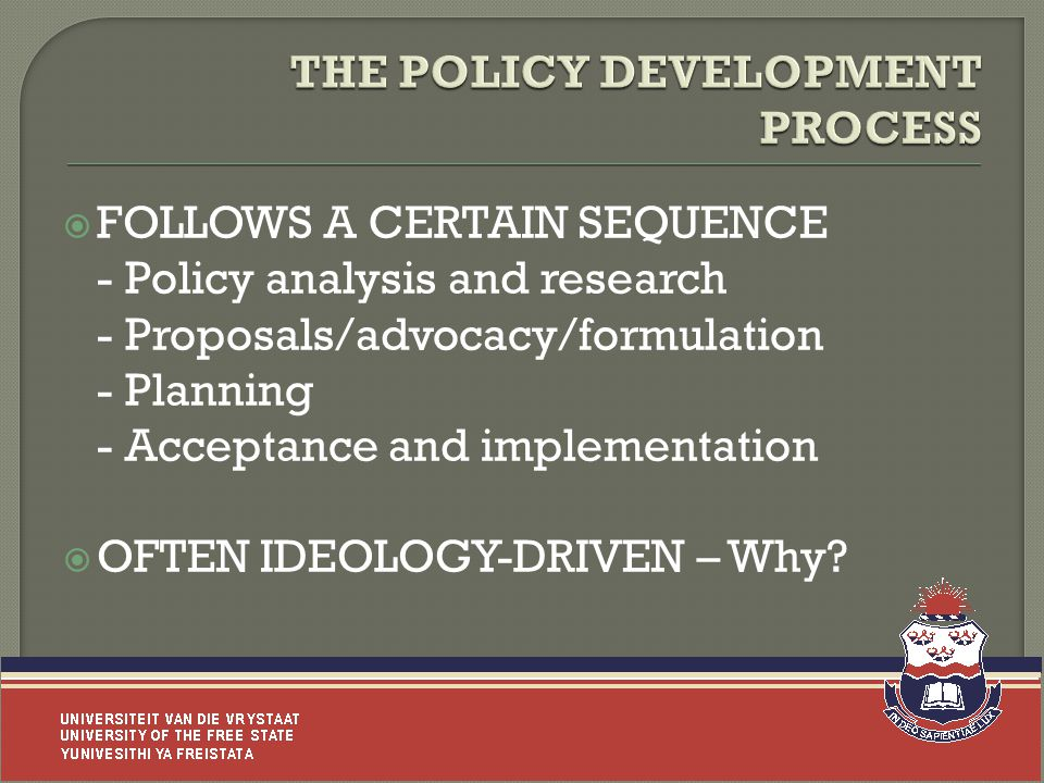  FOLLOWS A CERTAIN SEQUENCE - Policy analysis and research - Proposals/advocacy/formulation - Planning - Acceptance and implementation  OFTEN IDEOLOGY-DRIVEN – Why.