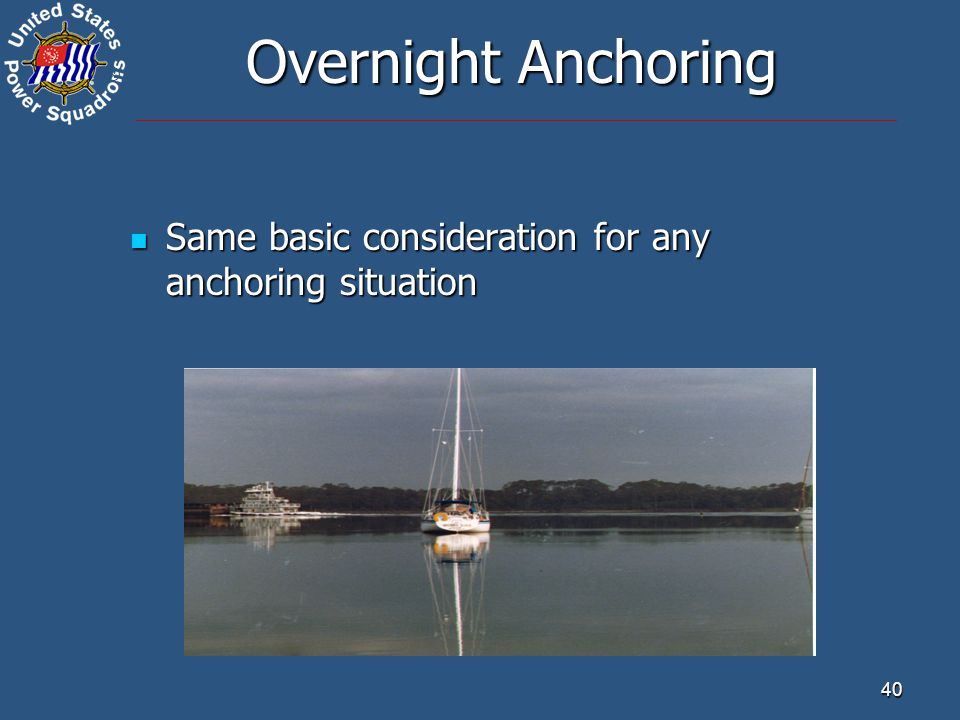 ® 40 Overnight Anchoring Same basic consideration for any anchoring situation Same basic consideration for any anchoring situation