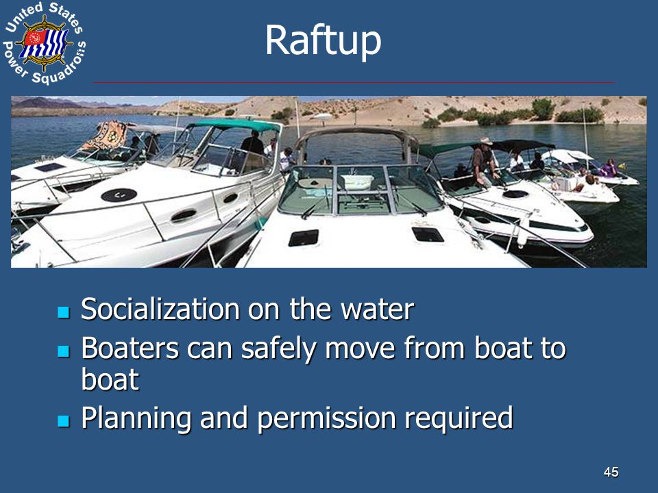 ® 45 Raftup Socialization on the water Socialization on the water Boaters can safely move from boat to boat Boaters can safely move from boat to boat Planning and permission required Planning and permission required