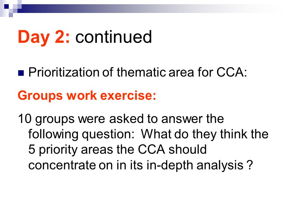 Day 2: continued Prioritization of thematic area for CCA: Groups work exercise: 10 groups were asked to answer the following question: What do they th