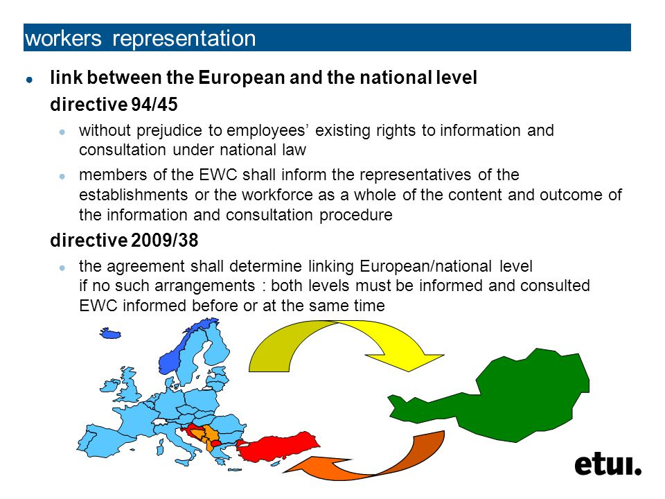 workers representation ● link between the European and the national level directive 94/45 ● without prejudice to employees' existing rights to information and consultation under national law ● members of the EWC shall inform the representatives of the establishments or the workforce as a whole of the content and outcome of the information and consultation procedure directive 2009/38 ● the agreement shall determine linking European/national level if no such arrangements : both levels must be informed and consulted EWC informed before or at the same time