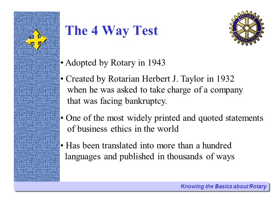 The 4 Way Test One of the most widely printed and quoted statements of business ethics in the world Created by Rotarian Herbert J. Taylor in 1932 when