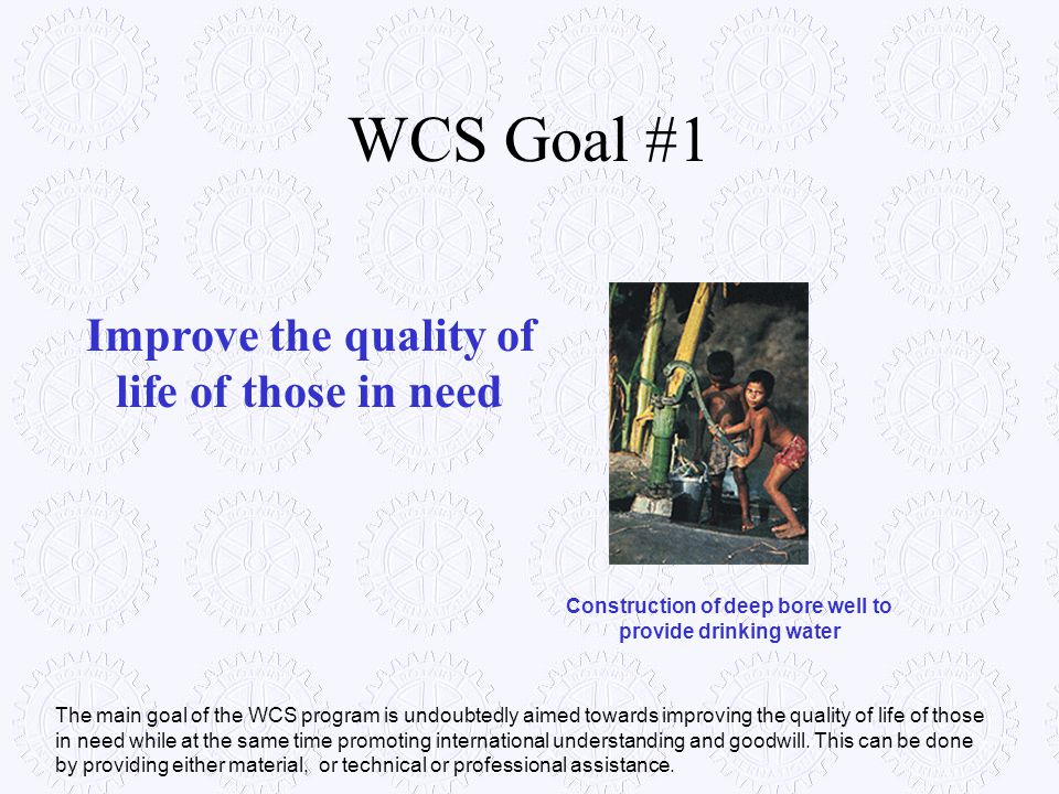 WCS Goal #1 Improve the quality of life of those in need Construction of deep bore well to provide drinking water The main goal of the WCS program is