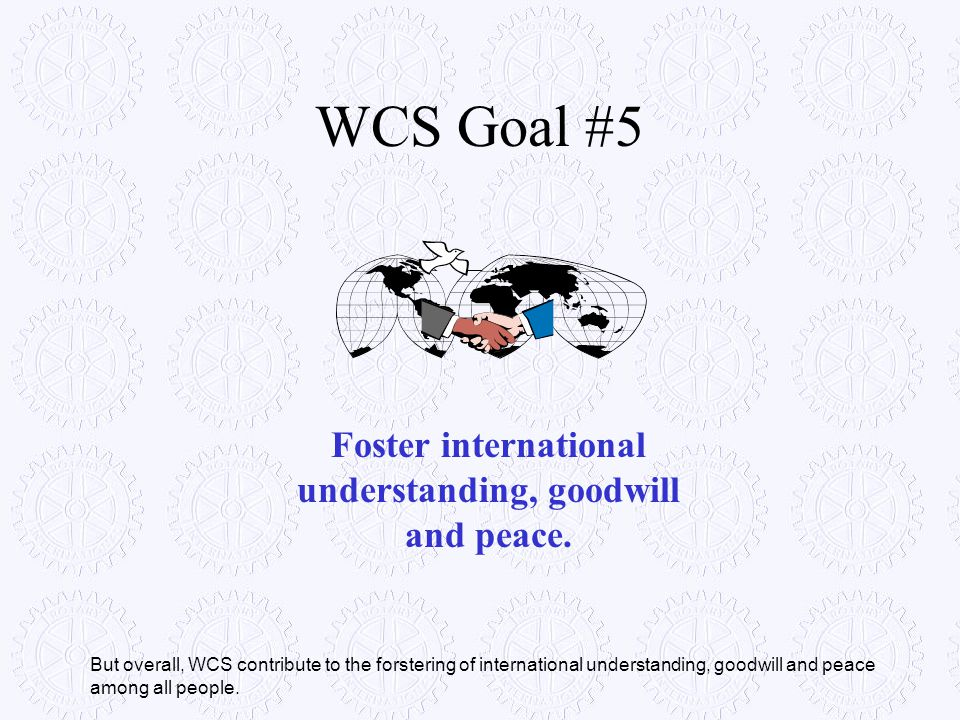 WCS Goal #5 Foster international understanding, goodwill and peace. But overall, WCS contribute to the forstering of international understanding, good
