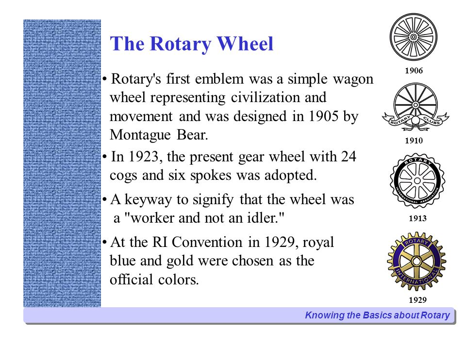 The Rotary Wheel Rotary's first emblem was a simple wagon wheel representing civilization and movement and was designed in 1905 by Montague Bear. In 1