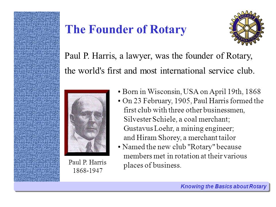 The Founder of Rotary Paul P. Harris 1868-1947 Born in Wisconsin, USA on April 19th, 1868 On 23 February, 1905, Paul Harris formed the first club with