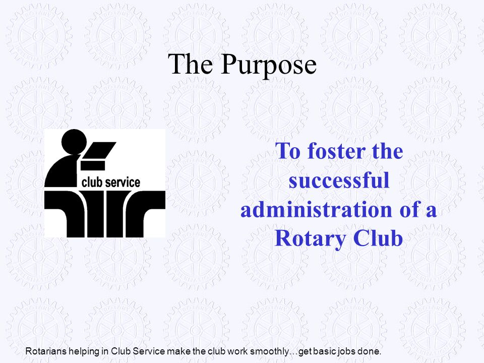 To foster the successful administration of a Rotary Club The Purpose Rotarians helping in Club Service make the club work smoothly…get basic jobs done