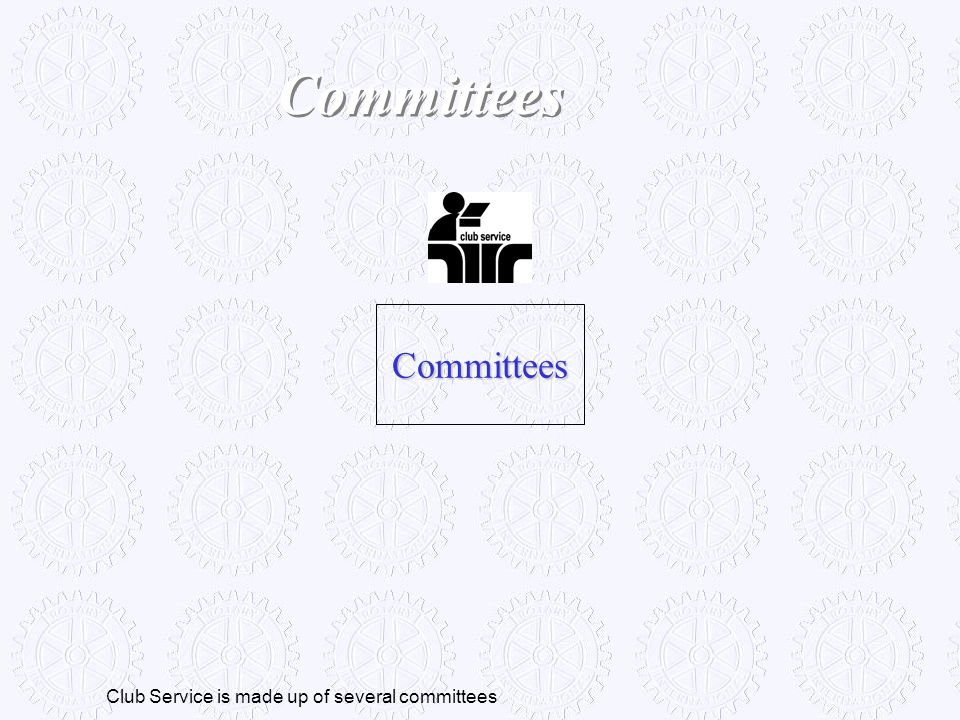 Committees Committees Club Service is made up of several committees