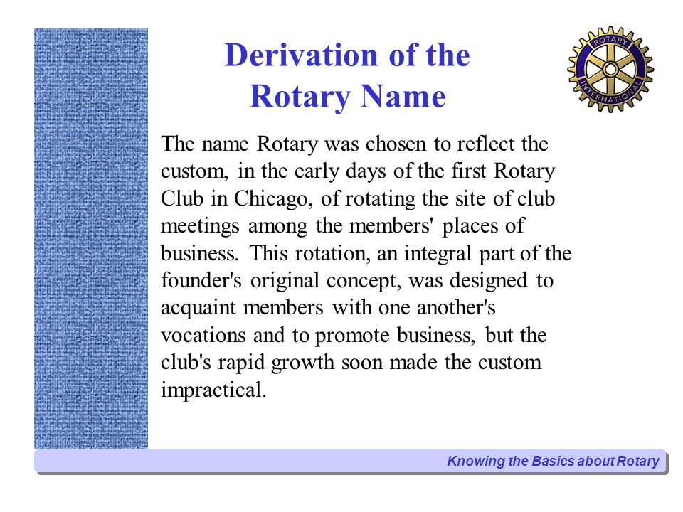 Derivation of the Rotary Name The name Rotary was chosen to reflect the custom, in the early days of the first Rotary Club in Chicago, of rotating the