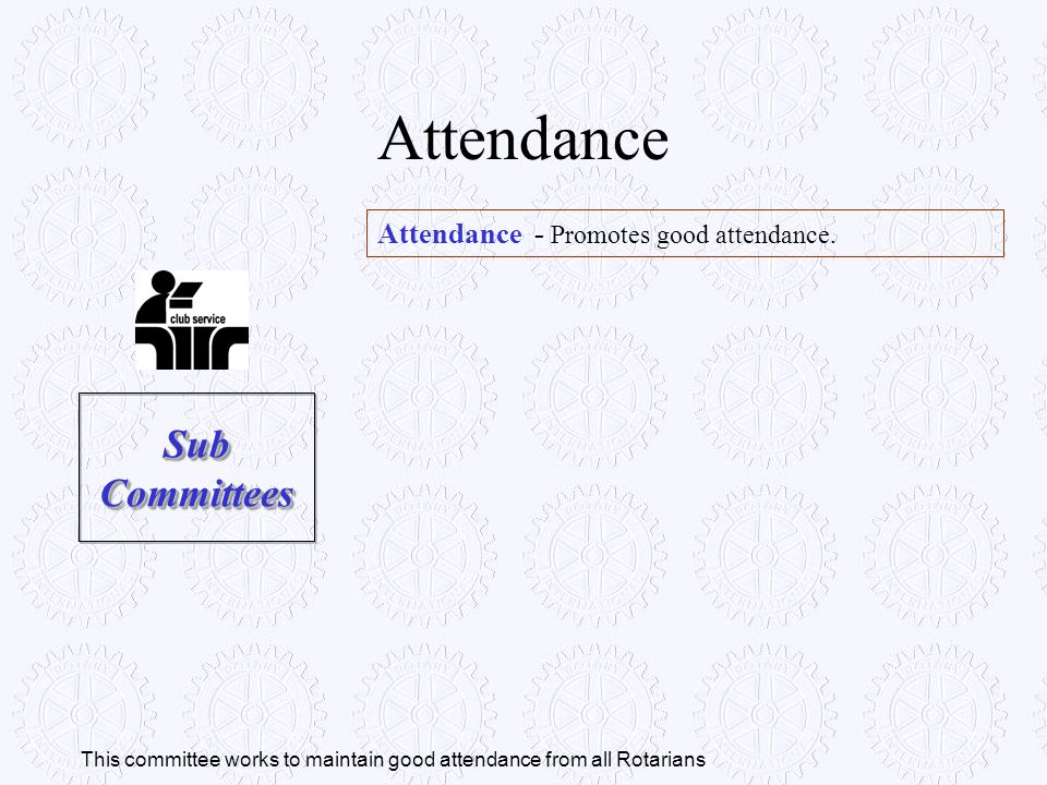Attendance - Promotes good attendance. Attendance Sub Committees This committee works to maintain good attendance from all Rotarians