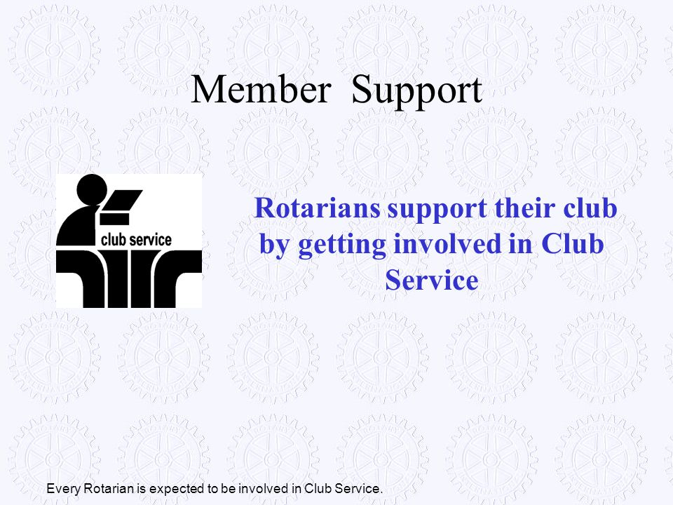 Every Rotarian is expected to be involved in Club Service. Rotarians support their club by getting involved in Club Service Member Support