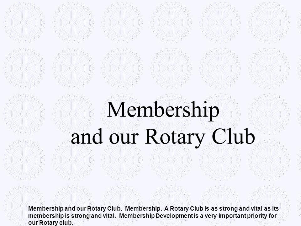 Membership and our Rotary Club Membership and our Rotary Club. Membership. A Rotary Club is as strong and vital as its membership is strong and vital.