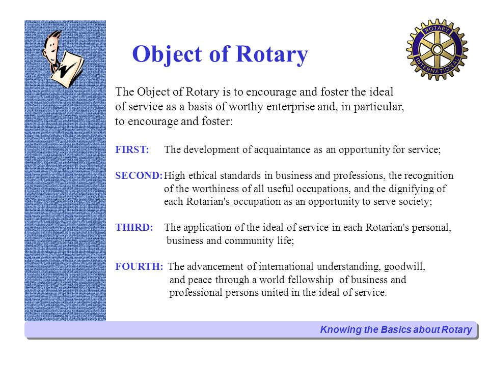 Object of Rotary The Object of Rotary is to encourage and foster the ideal of service as a basis of worthy enterprise and, in particular, to encourage