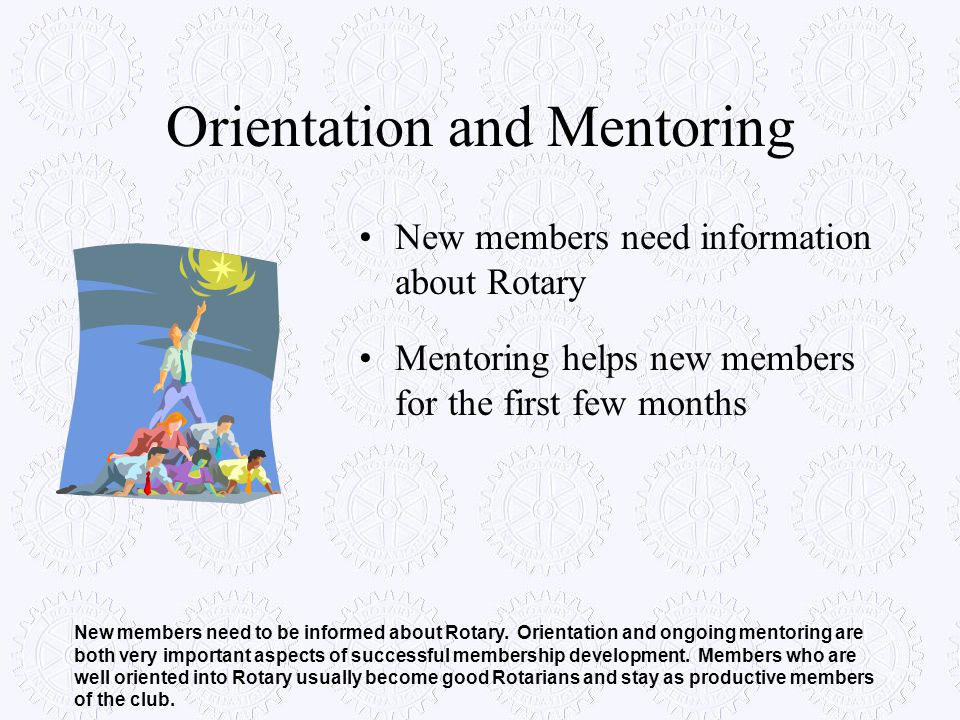 Orientation and Mentoring New members need information about Rotary Mentoring helps new members for the first few months New members need to be inform