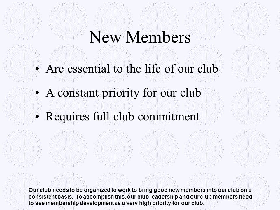 New Members Are essential to the life of our club A constant priority for our club Requires full club commitment Our club needs to be organized to wor