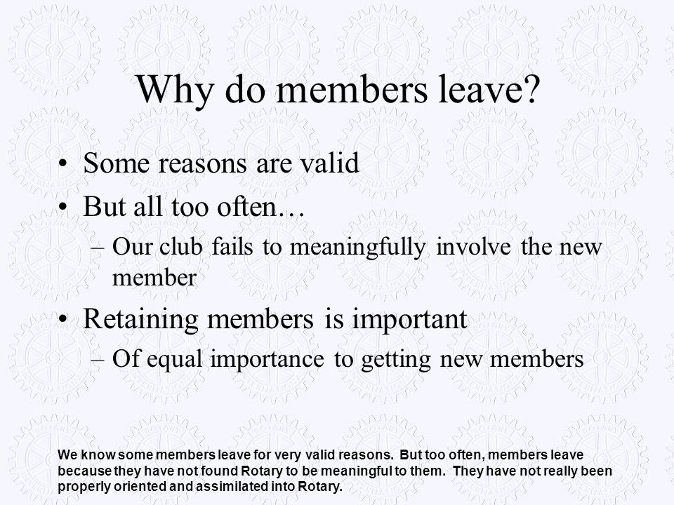 Why do members leave? Some reasons are valid But all too often… –Our club fails to meaningfully involve the new member Retaining members is important
