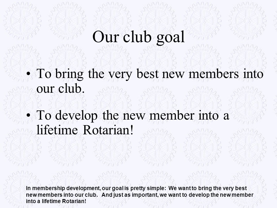 Our club goal To bring the very best new members into our club. To develop the new member into a lifetime Rotarian! In membership development, our goa