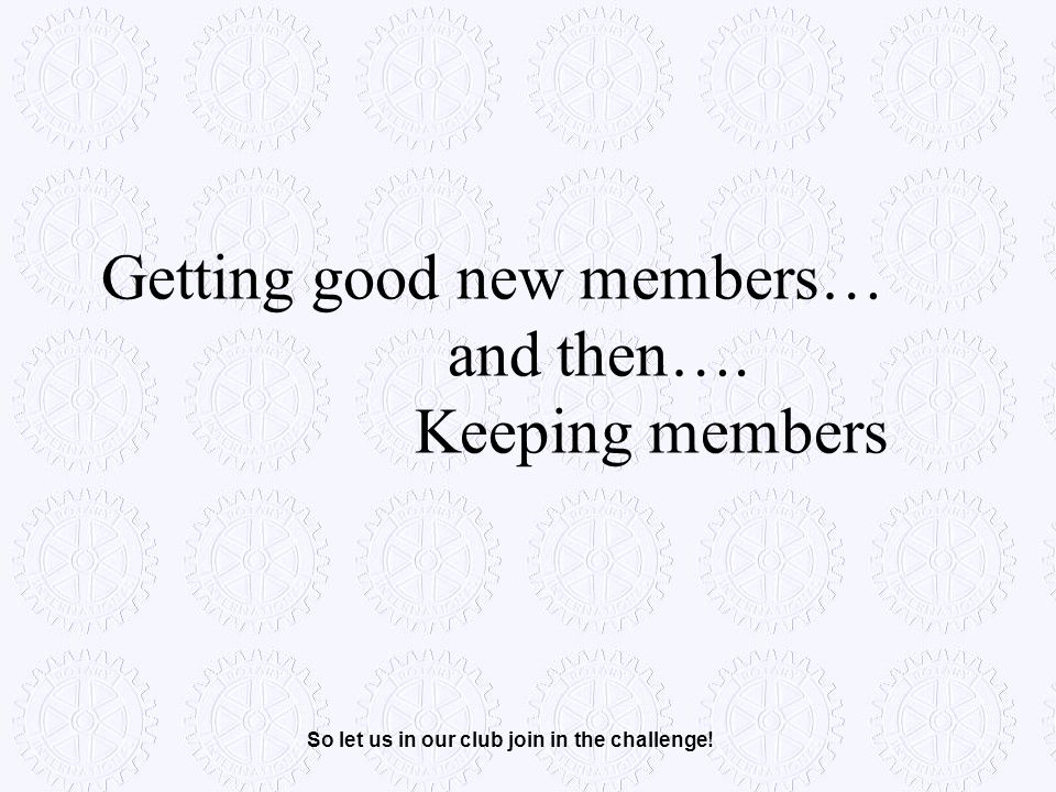 Getting good new members… and then…. Keeping members So let us in our club join in the challenge!
