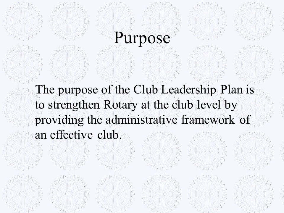 Purpose The purpose of the Club Leadership Plan is to strengthen Rotary at the club level by providing the administrative framework of an effective cl