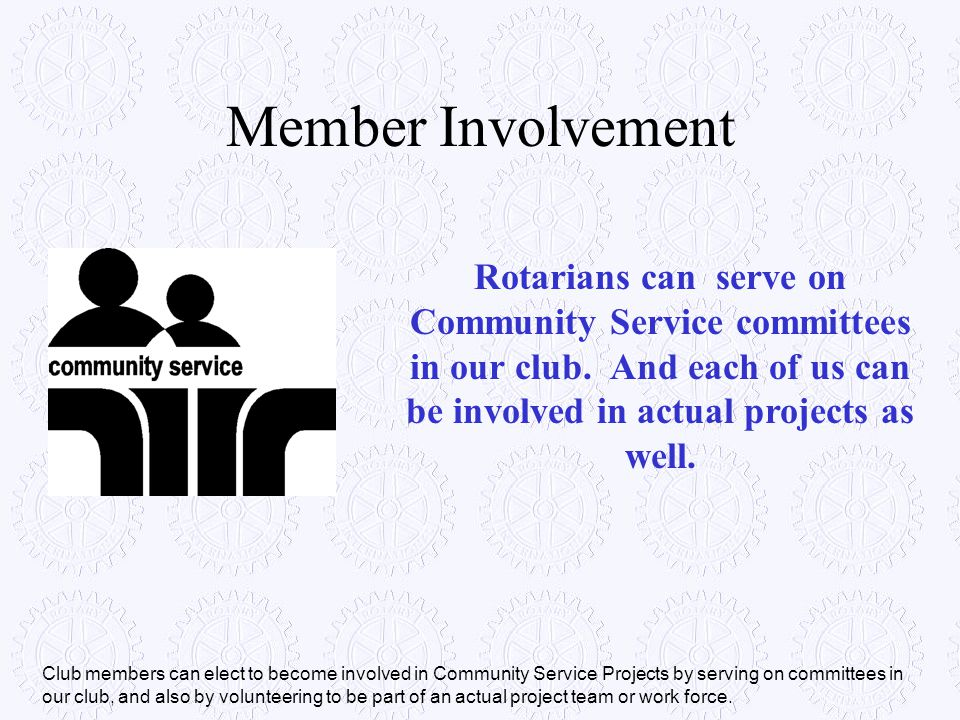 Member Involvement Rotarians can serve on Community Service committees in our club. And each of us can be involved in actual projects as well. Club me