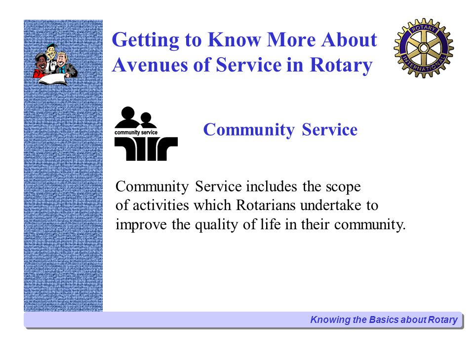 Getting to Know More About Avenues of Service in Rotary International Service International Service describes the activities which Rotarians undertake to advance international understanding, goodwill and peace.