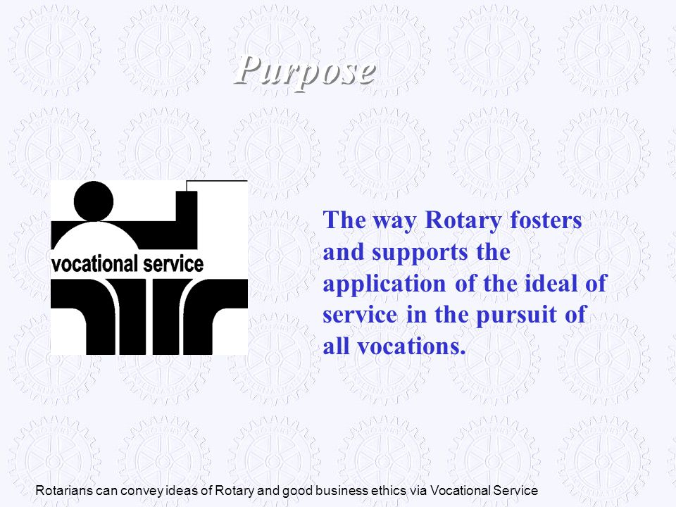 The way Rotary fosters and supports the application of the ideal of service in the pursuit of all vocations. Purpose Rotarians can convey ideas of Rot