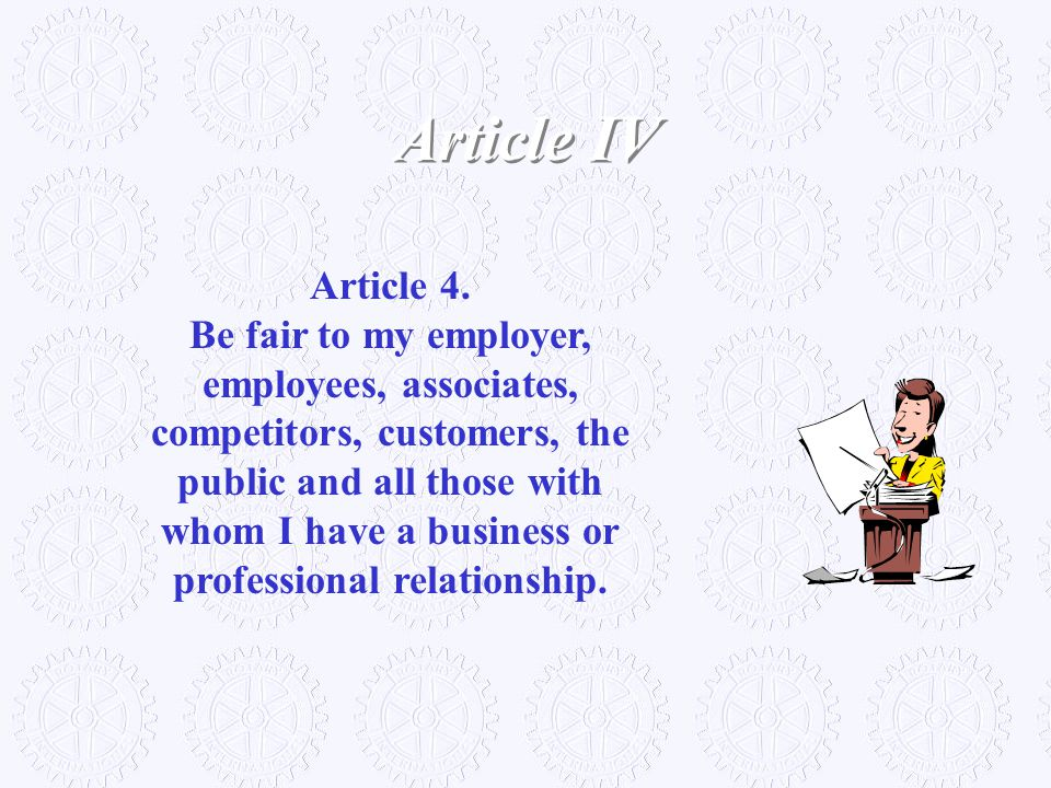 Article 4. Be fair to my employer, employees, associates, competitors, customers, the public and all those with whom I have a business or professional