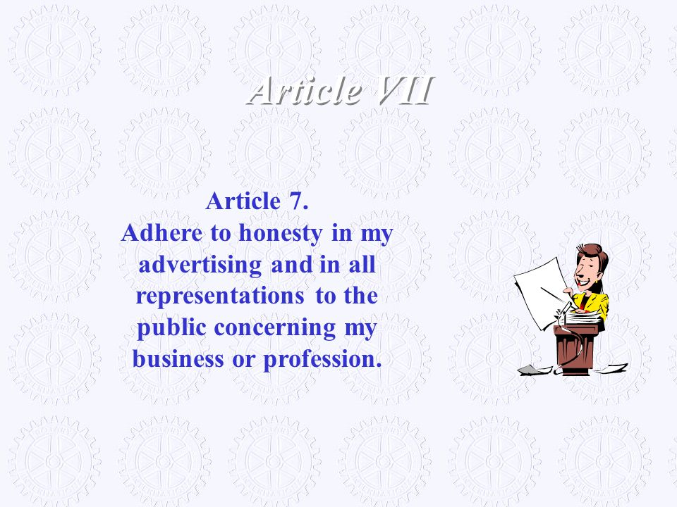 Article 7. Adhere to honesty in my advertising and in all representations to the public concerning my business or profession. Article VII