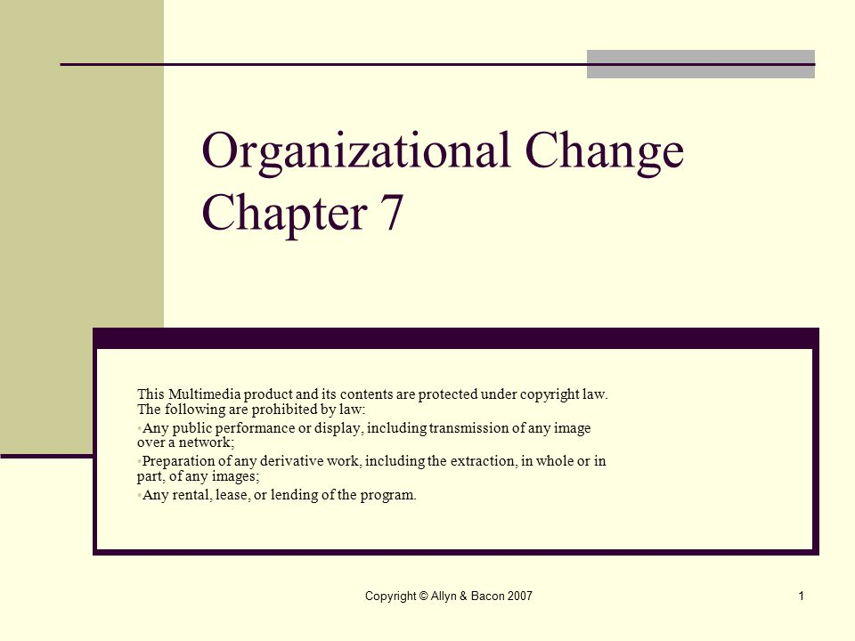 Copyright © Allyn & Bacon 20072 Organizational Change Educational organizations are expected to be vehicles for social change, as well as preserving and transmitting values.