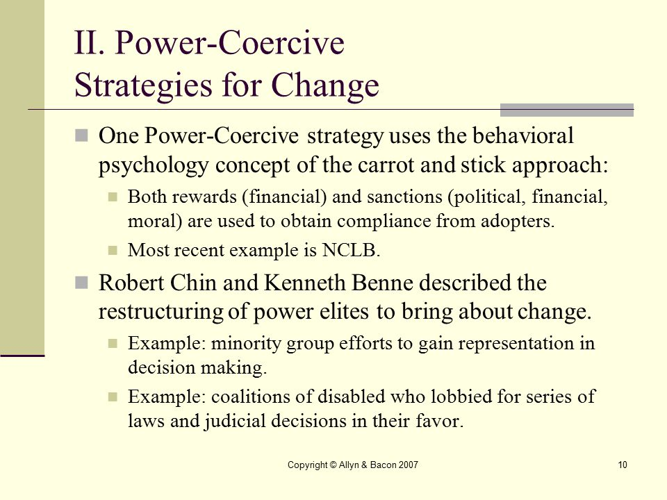 Copyright © Allyn & Bacon 200710 II. Power-Coercive Strategies for Change One Power-Coercive strategy uses the behavioral psychology concept of the ca
