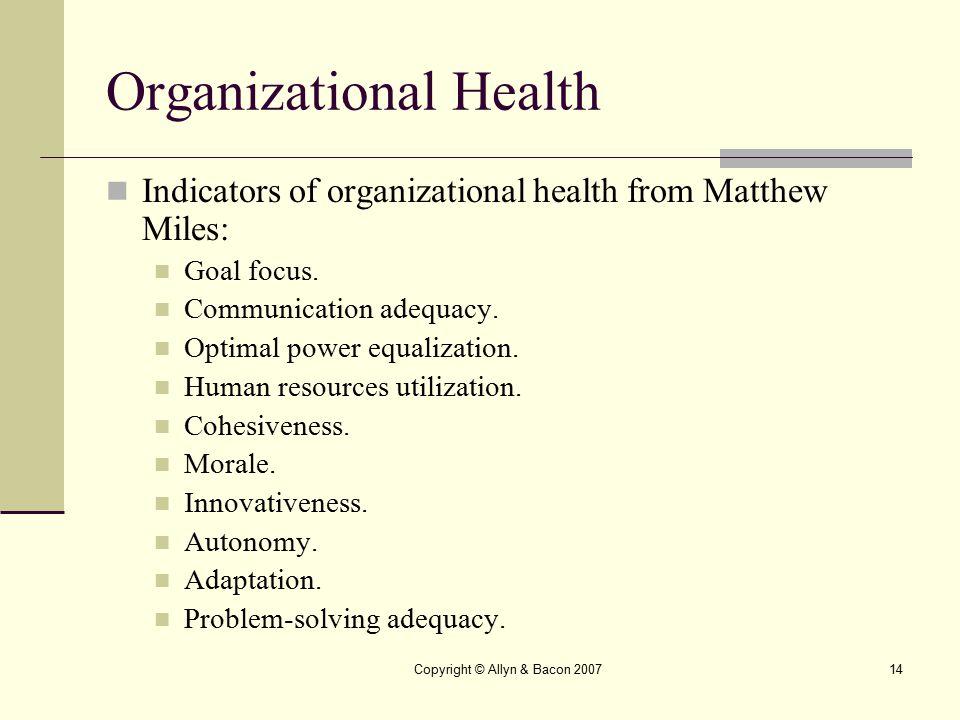 Copyright © Allyn & Bacon 200714 Organizational Health Indicators of organizational health from Matthew Miles: Goal focus. Communication adequacy. Opt