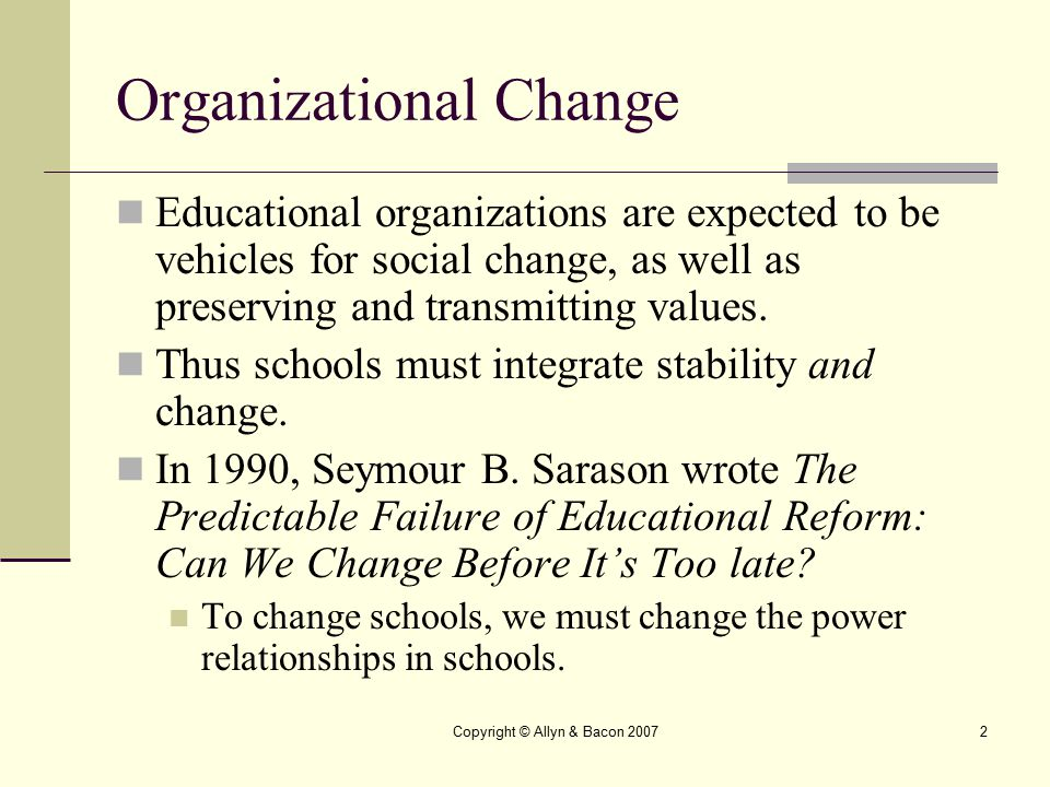 Copyright © Allyn & Bacon 20073 Aims of Educational Reform Sarason listed five aims that would constitute major change in the inner core of assumptions that are difficult to bring about: To reduce the achievement gap among social classes and racial groups.