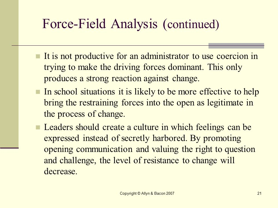 Copyright © Allyn & Bacon 200721 Force-Field Analysis ( continued) It is not productive for an administrator to use coercion in trying to make the dri