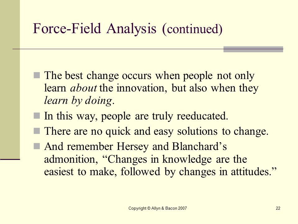 Copyright © Allyn & Bacon 200722 Force-Field Analysis ( continued) The best change occurs when people not only learn about the innovation, but also wh