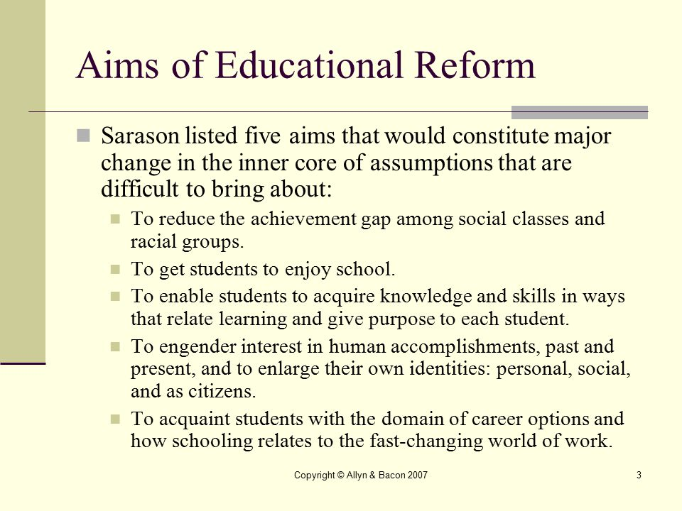 Copyright © Allyn & Bacon 20073 Aims of Educational Reform Sarason listed five aims that would constitute major change in the inner core of assumption