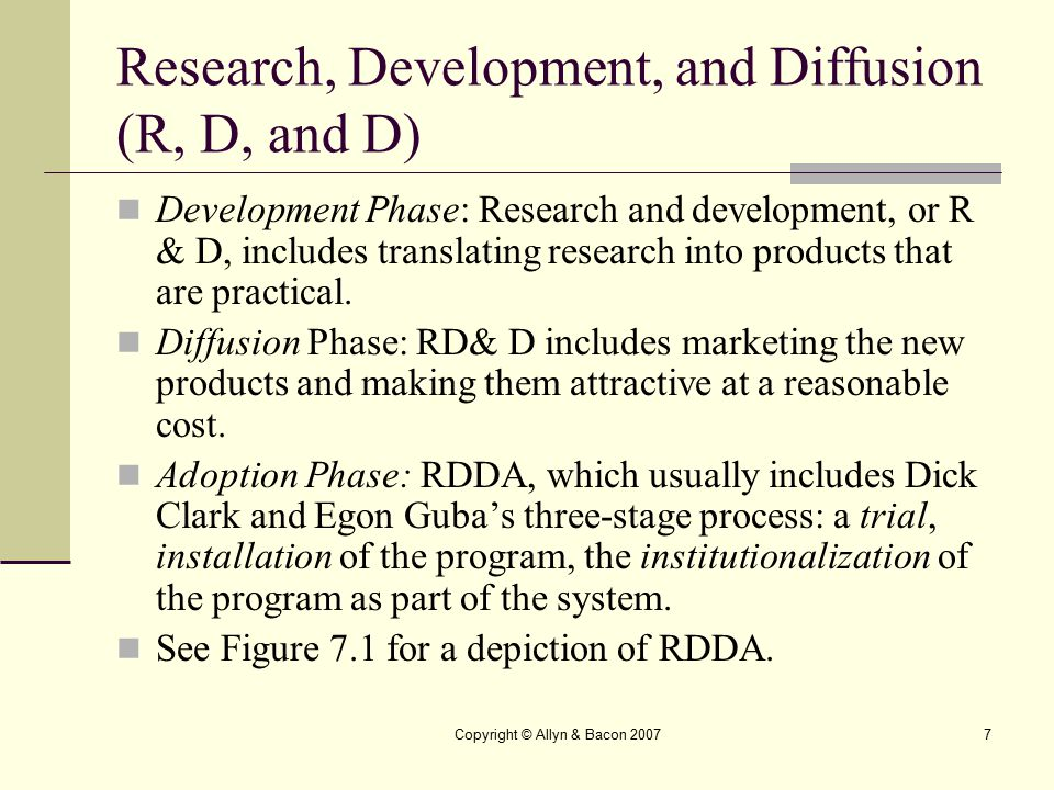Copyright © Allyn & Bacon 20077 Research, Development, and Diffusion (R, D, and D) Development Phase: Research and development, or R & D, includes tra