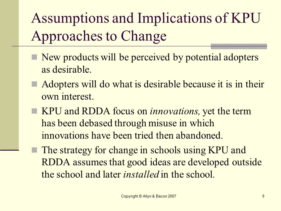 Copyright © Allyn & Bacon 20079 Assumptions and Implications of KPU Approaches to Change New products will be perceived by potential adopters as desir