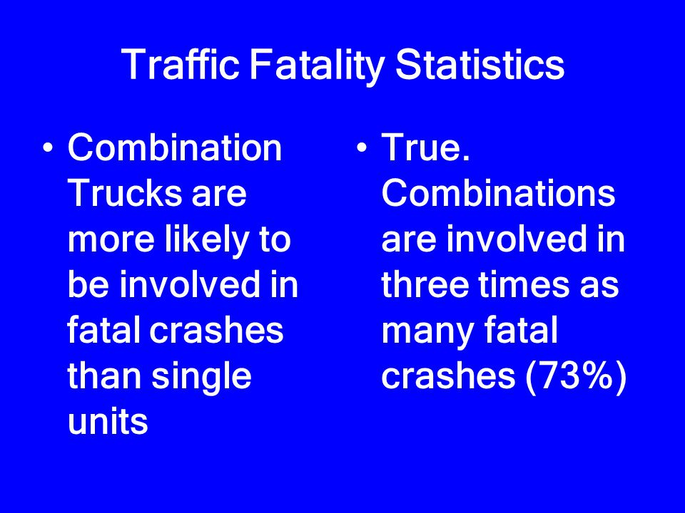 Traffic Fatality Statistics Combination Trucks are more likely to be involved in fatal crashes than single units True.