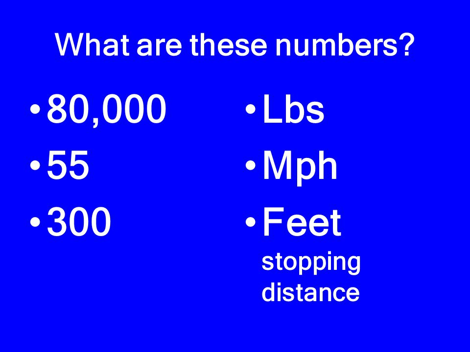 What are these numbers? 80,000 55 300 Lbs Mph Feet stopping distance