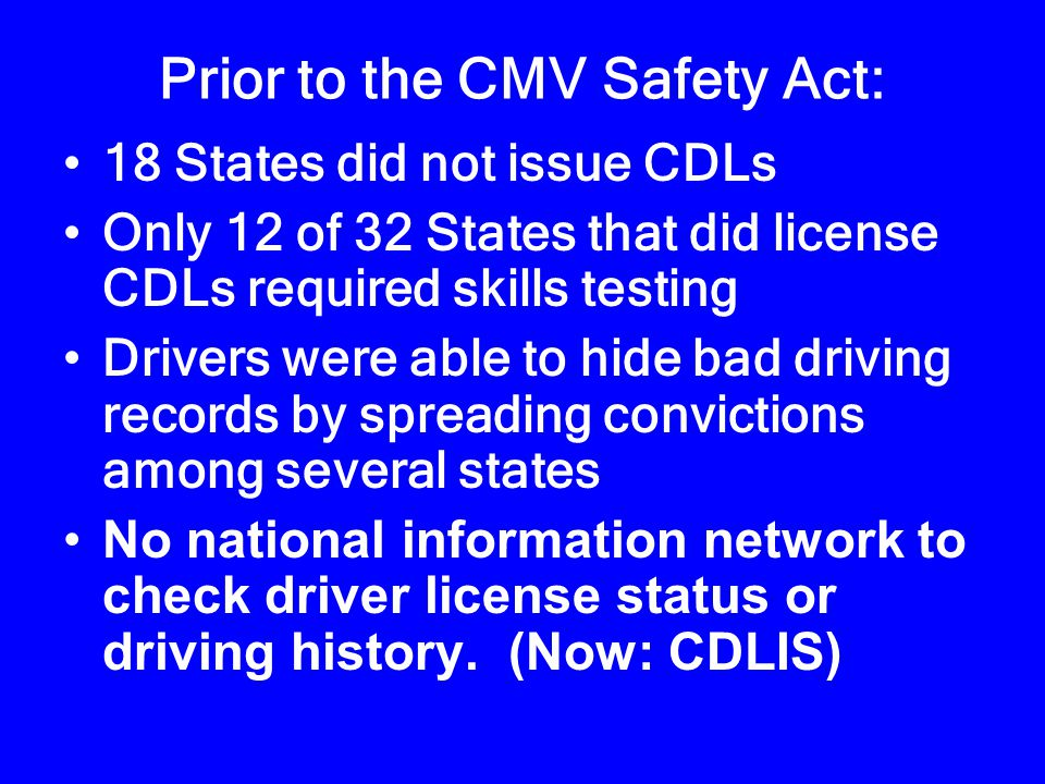 Federal Involvement in CDLs Commercial Motor Vehicle Safety Act of 1986 – Prior to: States had wide variations in:  Testing and licensing standards  Disciplinary actions for violating traffic control laws Drivers had multiple licenses