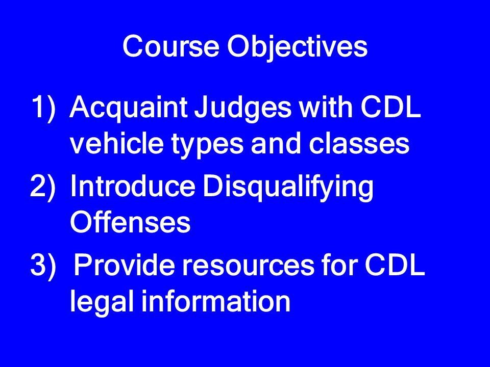 Course Objectives 1)Acquaint Judges with CDL vehicle types and classes 2)Introduce Disqualifying Offenses 3) Provide resources for CDL legal information