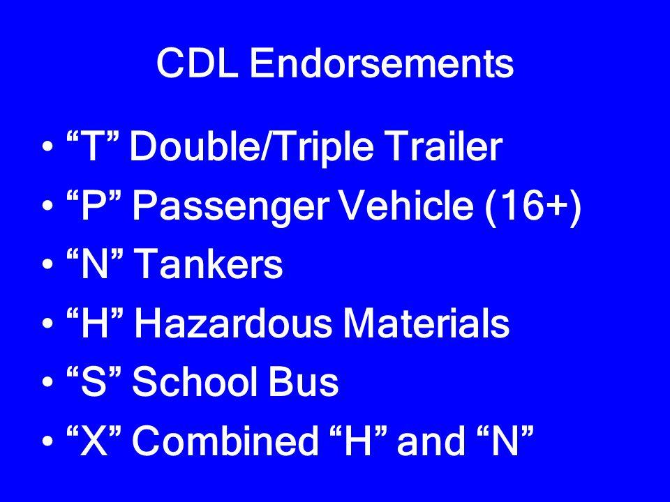 CDL Endorsements T Double/Triple Trailer P Passenger Vehicle (16+) N Tankers H Hazardous Materials S School Bus X Combined H and N
