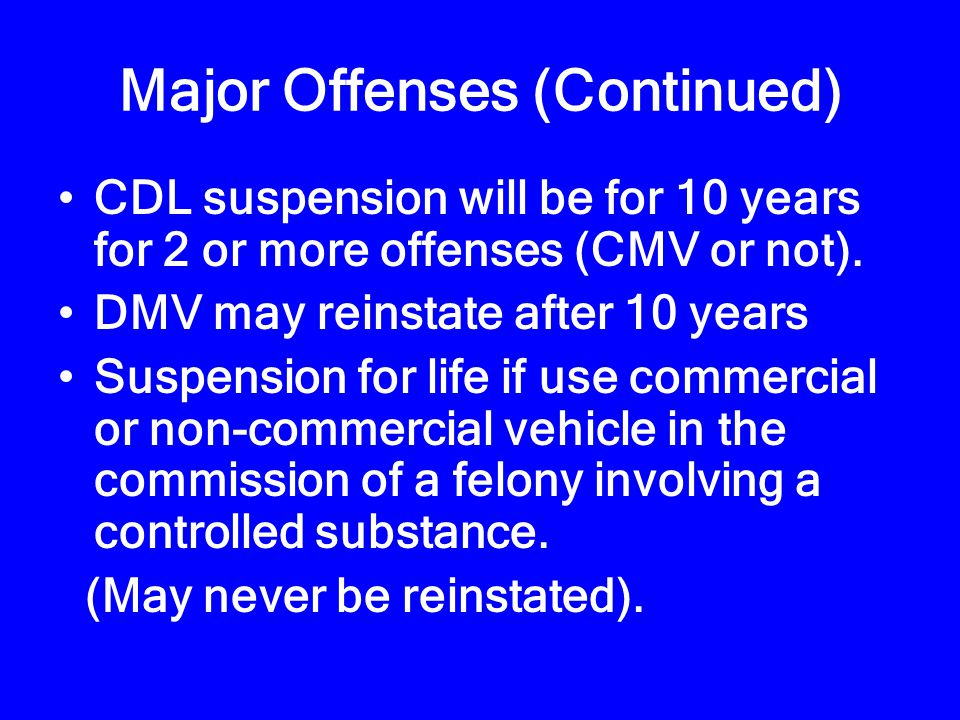Major Offenses (1 Year Suspension: CMV only) Alcohol concentration of 0.04 or greater while operating a CMV Causing a fatality by negligent operation of a CMV Driving a CMV when CDL is revoked, suspended or canceled