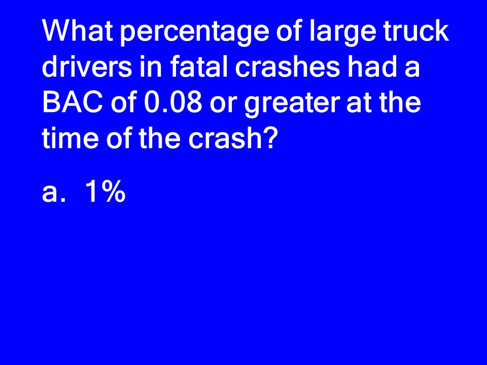 What percentage of large truck drivers in fatal crashes had a BAC of 0.08 or greater at the time of the crash? a. 1% b. 6% c. 11% d. 17%