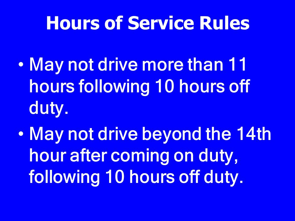 Hours of Service Rules 11 Hour Driving Rule 14 Hour On-Duty Rule 60/70 Hour Rule 34 Hour Restart (ALL COUNTS END WITH 34 CONSECUTIVE HOURS OFF DUTY)
