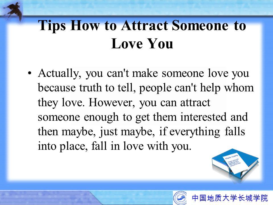中国地质大学长城学院 Tips How to Attract Someone to Love You Actually, you can't make someone love you because truth to tell, people can't help whom they love.