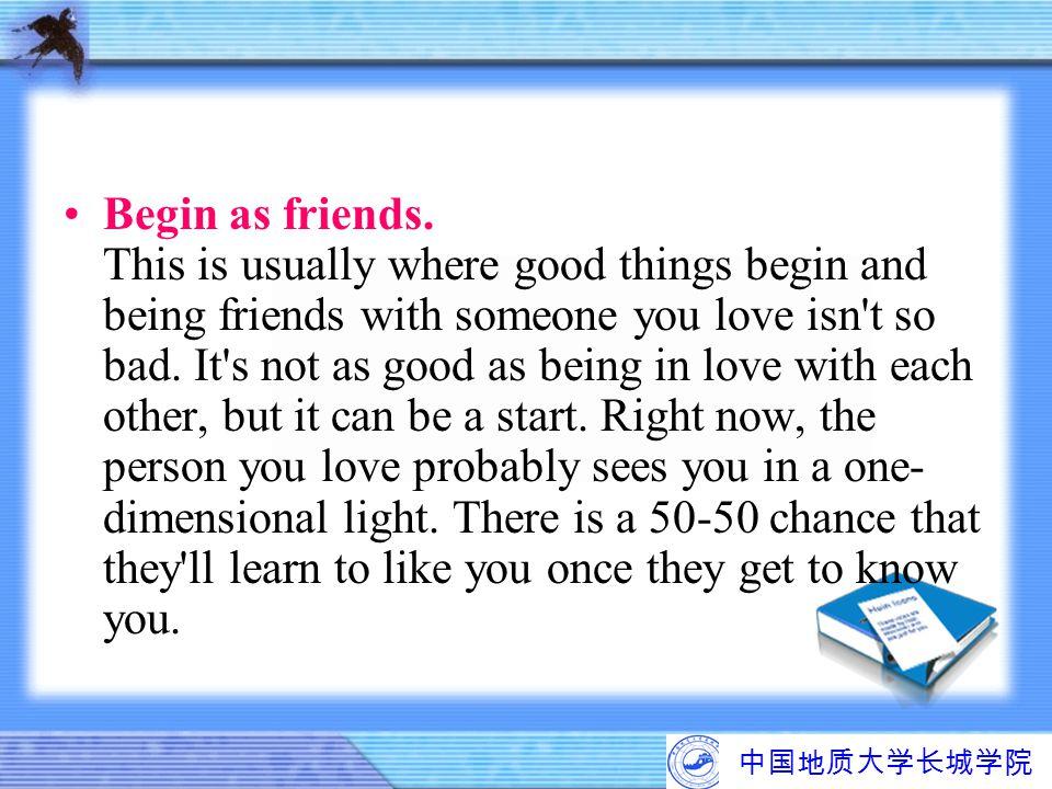 中国地质大学长城学院 Begin as friends. This is usually where good things begin and being friends with someone you love isn't so bad. It's not as good as being i