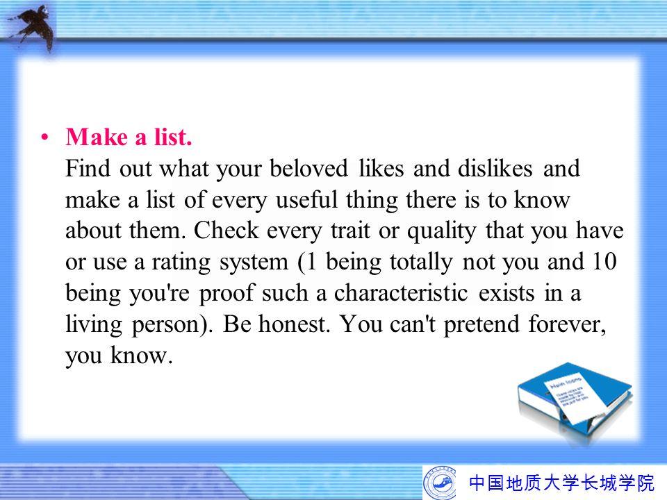 中国地质大学长城学院 Make a list. Find out what your beloved likes and dislikes and make a list of every useful thing there is to know about them. Check every t